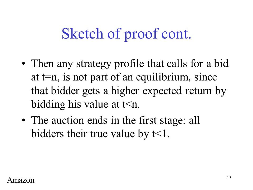 45 Sketch of proof cont. Then any strategy profile that calls for a bid at t=n, is not part of an equilibrium, since that bidder gets a higher expecte