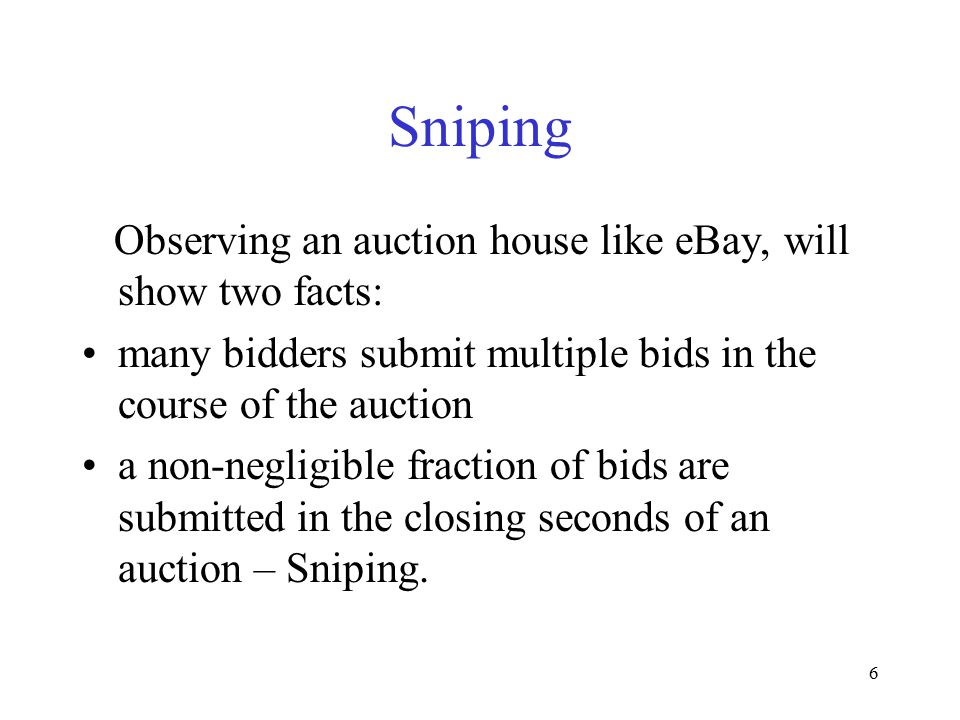 6 Sniping Observing an auction house like eBay, will show two facts: many bidders submit multiple bids in the course of the auction a non-negligible f