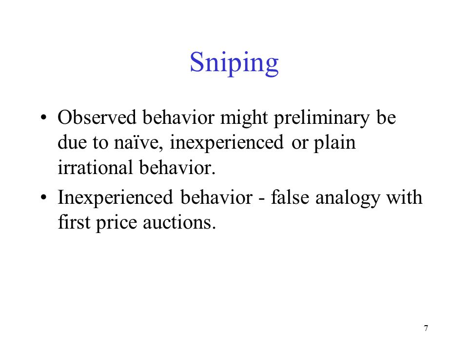 7 Sniping Observed behavior might preliminary be due to naïve, inexperienced or plain irrational behavior. Inexperienced behavior - false analogy with