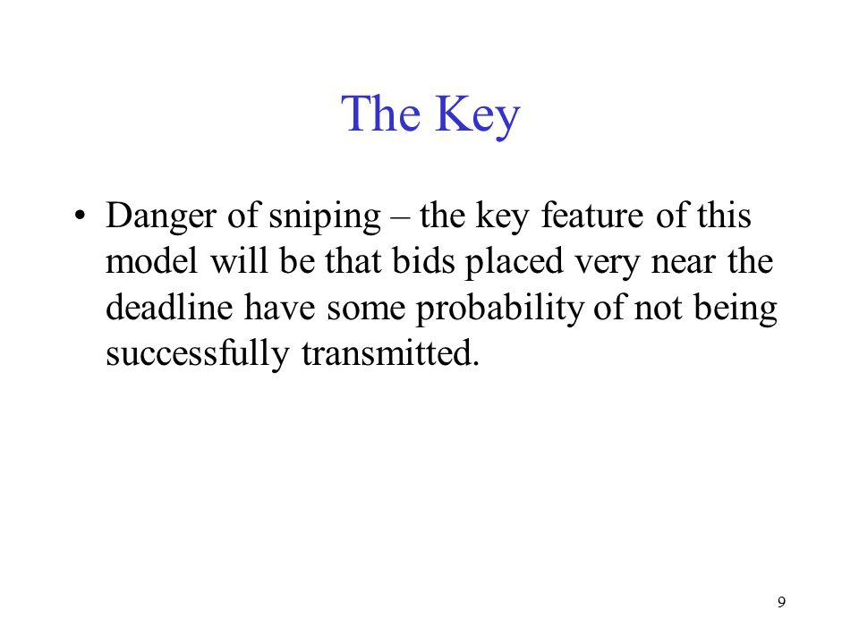 9 The Key Danger of sniping – the key feature of this model will be that bids placed very near the deadline have some probability of not being success