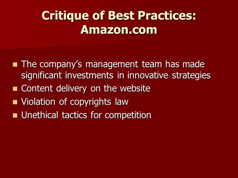 Critique of Best Practices: Amazon.com The company's management team has made significant investments in innovative strategies The company's management team has made significant investments in innovative strategies Content delivery on the website Content delivery on the website Violation of copyrights law Violation of copyrights law Unethical tactics for competition Unethical tactics for competition