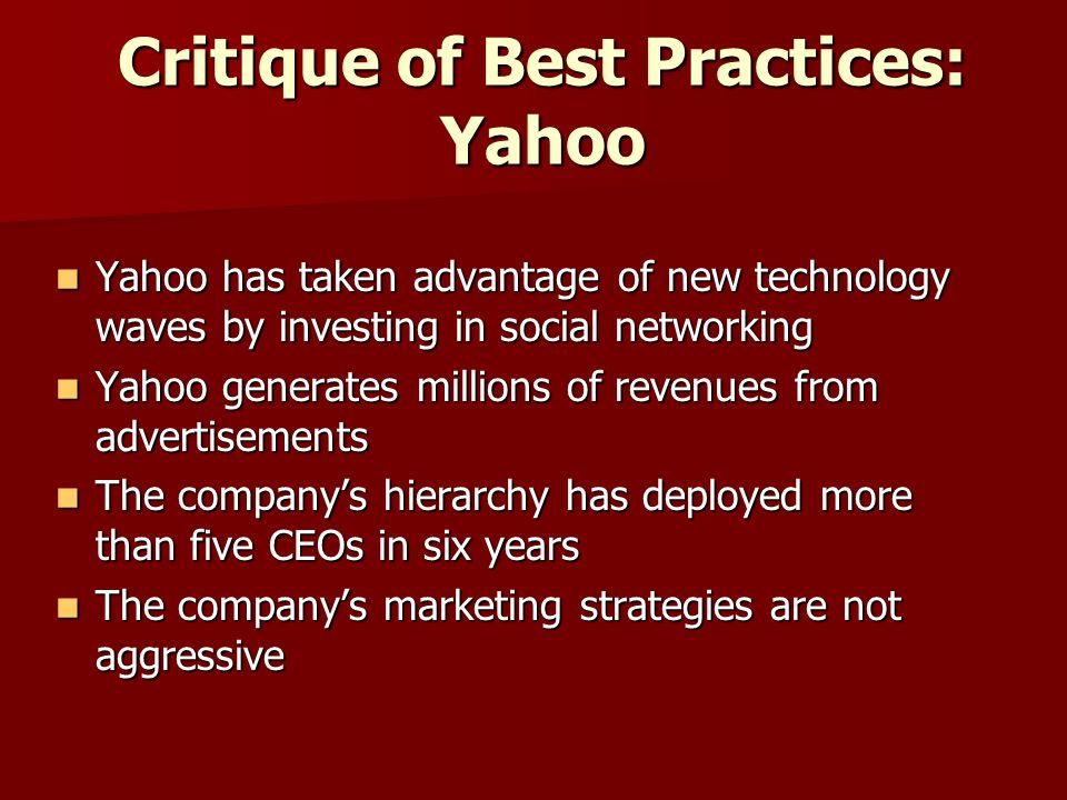 Critique of Best Practices: Yahoo Yahoo has taken advantage of new technology waves by investing in social networking Yahoo has taken advantage of new technology waves by investing in social networking Yahoo generates millions of revenues from advertisements Yahoo generates millions of revenues from advertisements The company's hierarchy has deployed more than five CEOs in six years The company's hierarchy has deployed more than five CEOs in six years The company's marketing strategies are not aggressive The company's marketing strategies are not aggressive