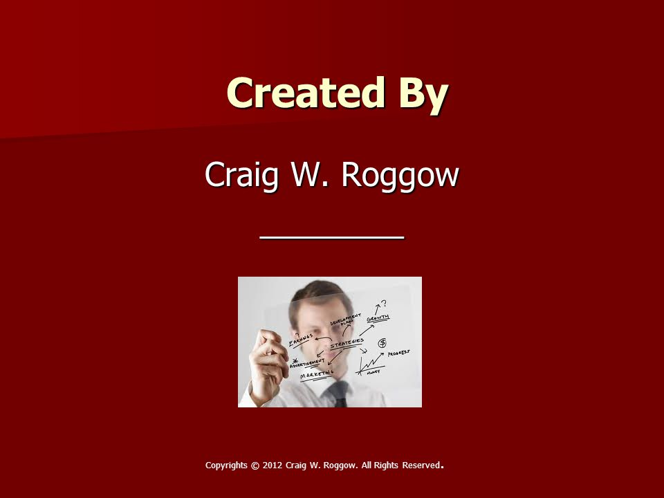 Created By Craig W. Roggow ________ Copyrights © 2012 Craig W. Roggow. All Rights Reserved.