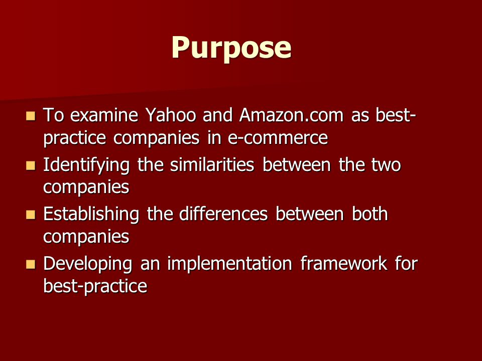 Purpose To examine Yahoo and Amazon.com as best- practice companies in e-commerce To examine Yahoo and Amazon.com as best- practice companies in e-commerce Identifying the similarities between the two companies Identifying the similarities between the two companies Establishing the differences between both companies Establishing the differences between both companies Developing an implementation framework for best-practice Developing an implementation framework for best-practice
