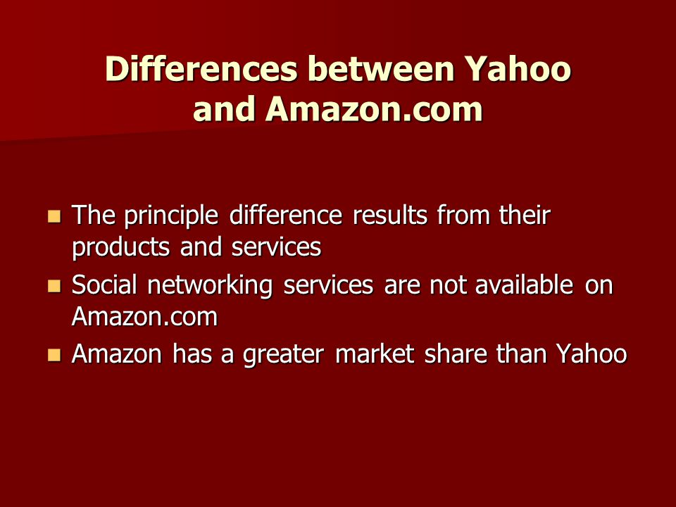 Differences between Yahoo and Amazon.com The principle difference results from their products and services The principle difference results from their products and services Social networking services are not available on Amazon.com Social networking services are not available on Amazon.com Amazon has a greater market share than Yahoo Amazon has a greater market share than Yahoo