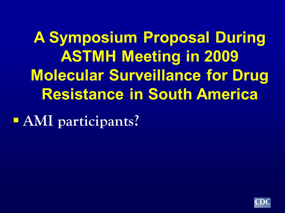 A Symposium Proposal During ASTMH Meeting in 2009 Molecular Surveillance for Drug Resistance in South America  AMI participants