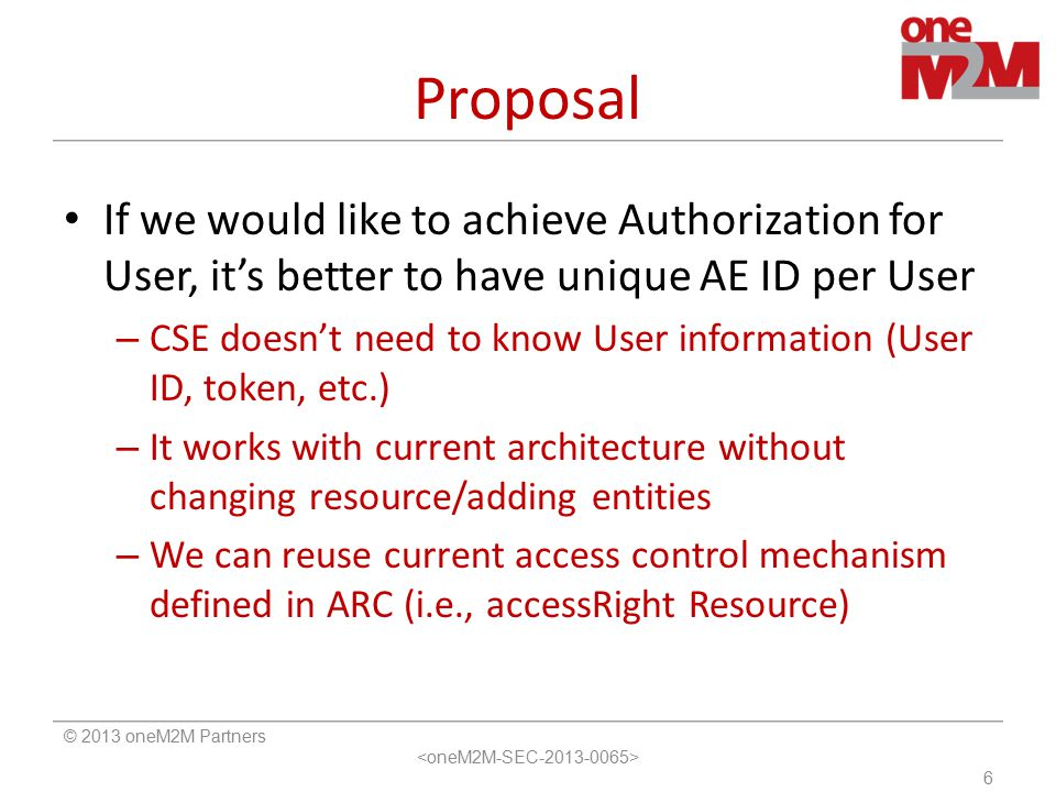 Proposal If we would like to achieve Authorization for User, it's better to have unique AE ID per User – CSE doesn't need to know User information (User ID, token, etc.) – It works with current architecture without changing resource/adding entities – We can reuse current access control mechanism defined in ARC (i.e., accessRight Resource) © 2013 oneM2M Partners 6