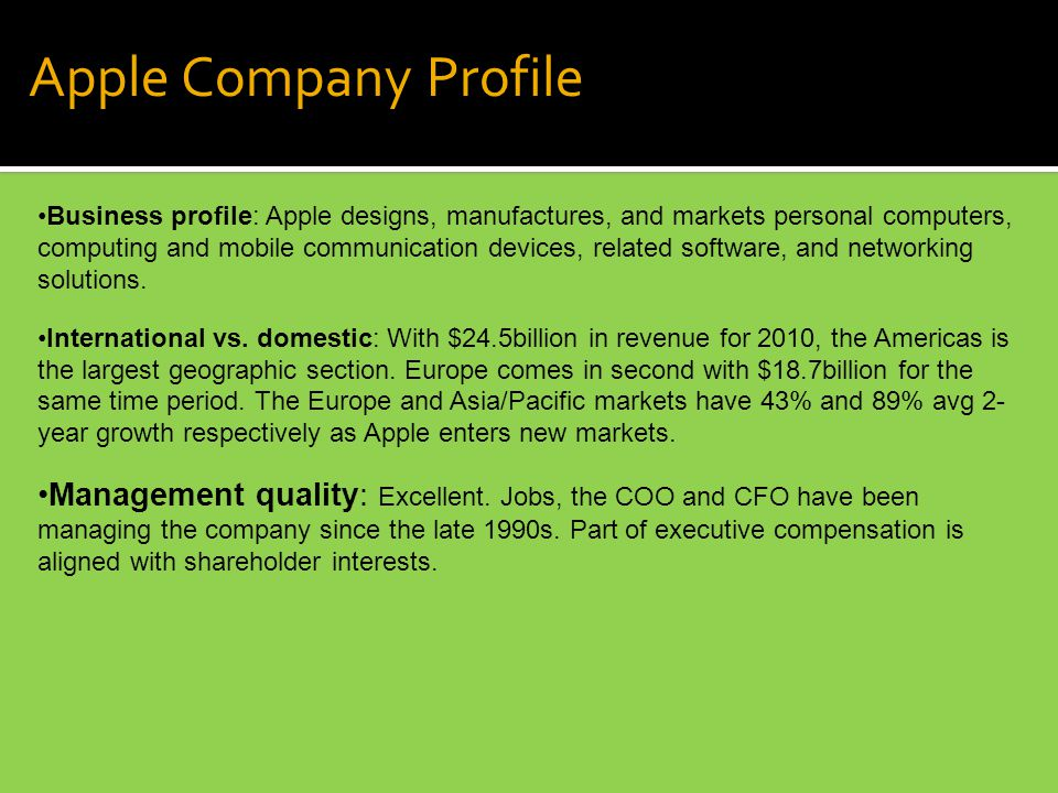 Apple Company Profile Business profile: Apple designs, manufactures, and markets personal computers, computing and mobile communication devices, related software, and networking solutions.