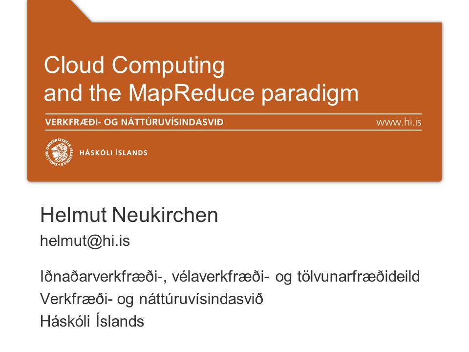Cloud Computing and the MapReduce paradigm Helmut Neukirchen helmut@hi.is Iðnaðarverkfræði-, vélaverkfræði- og tölvunarfræðideild Verkfræði- og náttúruvísindasvið Háskóli Íslands