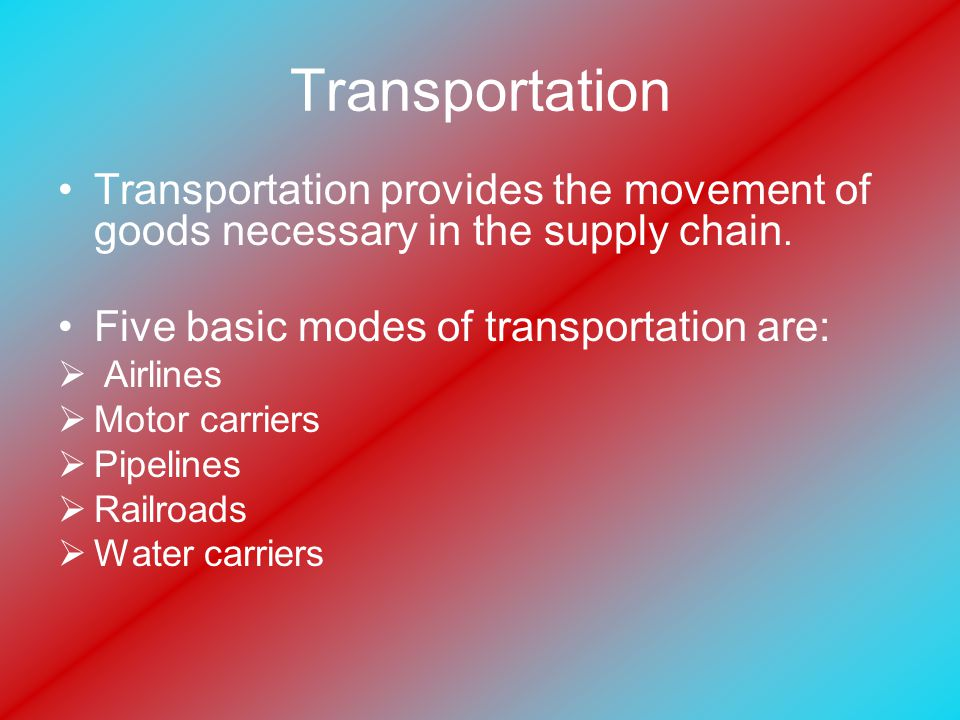 Transportation Transportation provides the movement of goods necessary in the supply chain.