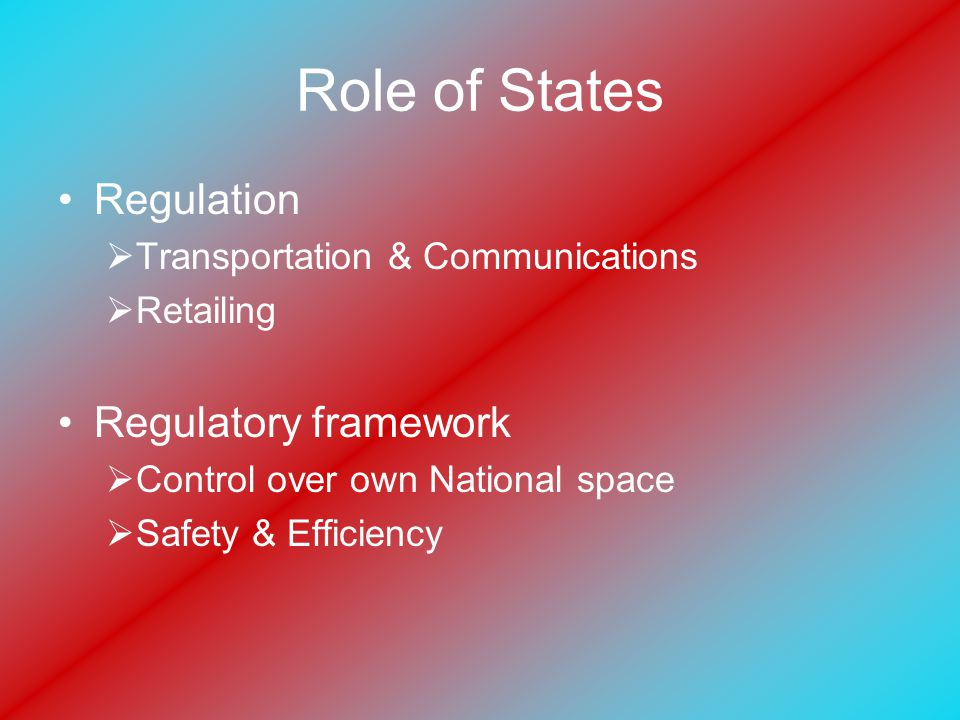Role of States Regulation  Transportation & Communications  Retailing Regulatory framework  Control over own National space  Safety & Efficiency