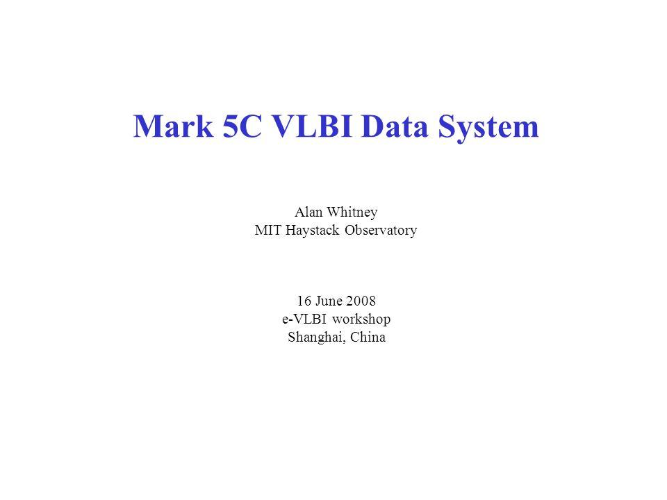 Mark 5C VLBI Data System Alan Whitney MIT Haystack Observatory 16 June 2008 e-VLBI workshop Shanghai, China