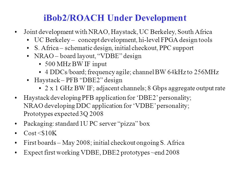 iBob2/ROACH Under Development Joint development with NRAO, Haystack, UC Berkeley, South Africa UC Berkeley – concept development, hi-level FPGA design