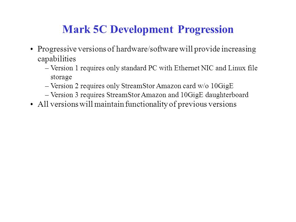Mark 5C Development Progression Progressive versions of hardware/software will provide increasing capabilities –Version 1 requires only standard PC wi