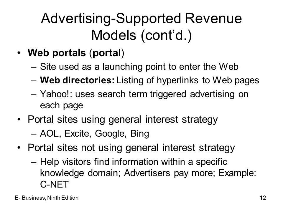 12 Advertising-Supported Revenue Models (cont'd.) Web portals (portal) –Site used as a launching point to enter the Web –Web directories: Listing of hyperlinks to Web pages –Yahoo!: uses search term triggered advertising on each page Portal sites using general interest strategy –AOL, Excite, Google, Bing Portal sites not using general interest strategy –Help visitors find information within a specific knowledge domain; Advertisers pay more; Example: C-NET 12E- Business, Ninth Edition