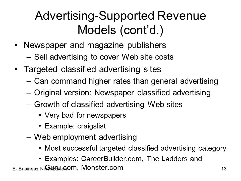 13 Advertising-Supported Revenue Models (cont'd.) Newspaper and magazine publishers –Sell advertising to cover Web site costs Targeted classified advertising sites –Can command higher rates than general advertising –Original version: Newspaper classified advertising –Growth of classified advertising Web sites Very bad for newspapers Example: craigslist –Web employment advertising Most successful targeted classified advertising category Examples: CareerBuilder.com, The Ladders and Guru.com, Monster.com