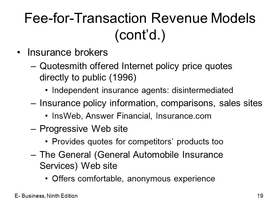 E- Business, Ninth Edition19 Fee-for-Transaction Revenue Models (cont'd.) Insurance brokers –Quotesmith offered Internet policy price quotes directly to public (1996) Independent insurance agents: disintermediated –Insurance policy information, comparisons, sales sites InsWeb, Answer Financial, Insurance.com –Progressive Web site Provides quotes for competitors' products too –The General (General Automobile Insurance Services) Web site Offers comfortable, anonymous experience