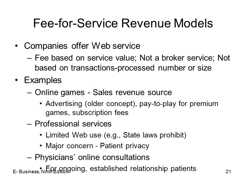 E- Business, Ninth Edition21 Fee-for-Service Revenue Models Companies offer Web service –Fee based on service value; Not a broker service; Not based o