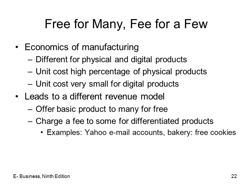 Free for Many, Fee for a Few Economics of manufacturing –Different for physical and digital products –Unit cost high percentage of physical products –Unit cost very small for digital products Leads to a different revenue model –Offer basic product to many for free –Charge a fee to some for differentiated products Examples: Yahoo e-mail accounts, bakery: free cookies 22E- Business, Ninth Edition