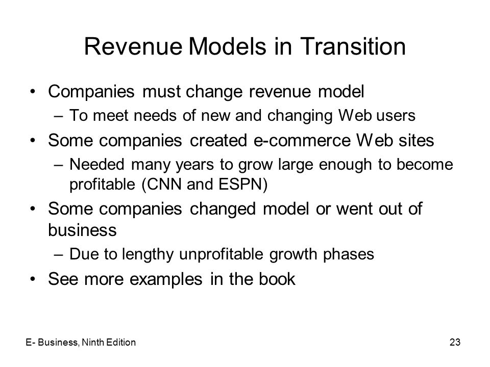 23 Revenue Models in Transition Companies must change revenue model –To meet needs of new and changing Web users Some companies created e-commerce Web