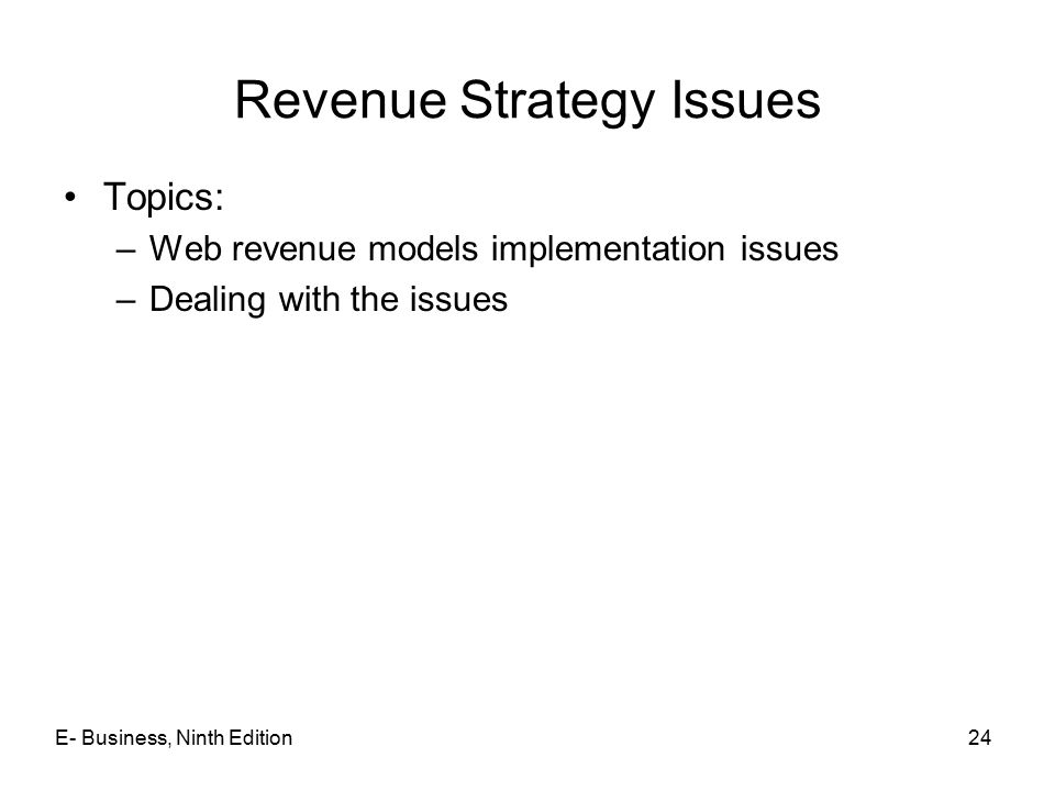 E- Business, Ninth Edition24 Revenue Strategy Issues Topics: –Web revenue models implementation issues –Dealing with the issues