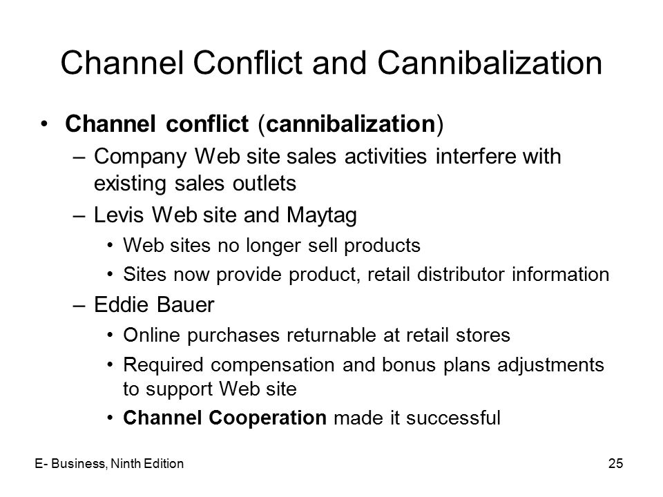 Channel Conflict and Cannibalization Channel conflict (cannibalization) –Company Web site sales activities interfere with existing sales outlets –Levis Web site and Maytag Web sites no longer sell products Sites now provide product, retail distributor information –Eddie Bauer Online purchases returnable at retail stores Required compensation and bonus plans adjustments to support Web site Channel Cooperation made it successful E- Business, Ninth Edition25