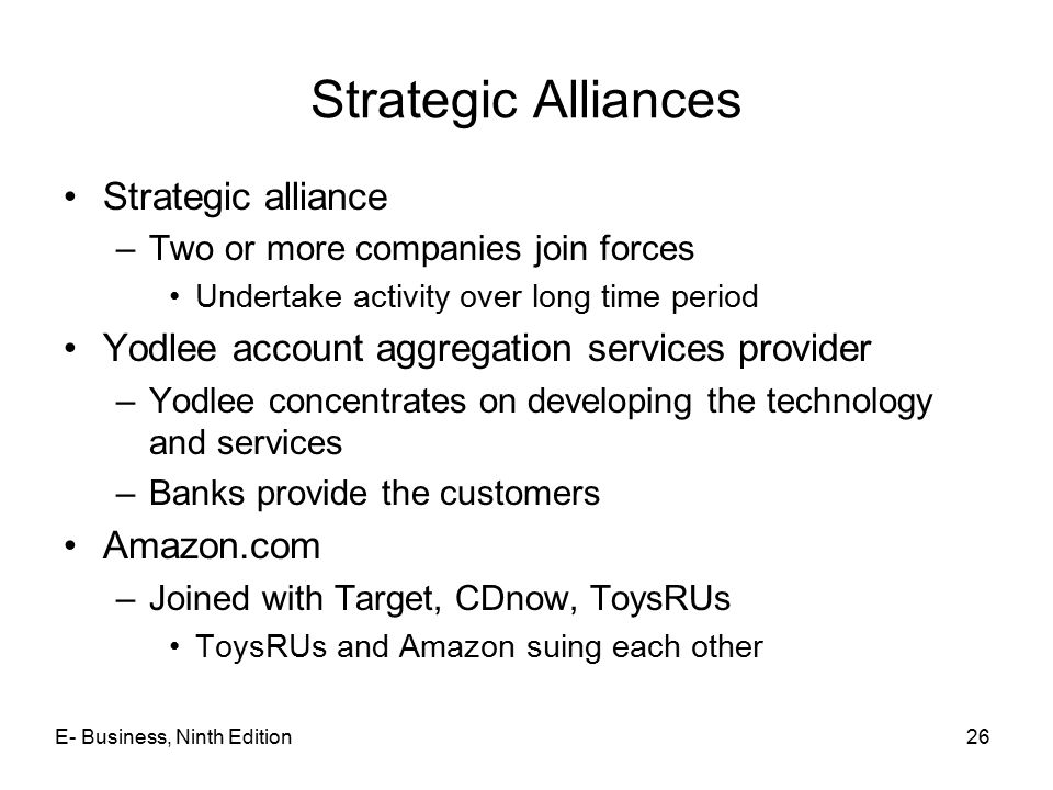 E- Business, Ninth Edition26 Strategic Alliances Strategic alliance –Two or more companies join forces Undertake activity over long time period Yodlee account aggregation services provider –Yodlee concentrates on developing the technology and services –Banks provide the customers Amazon.com –Joined with Target, CDnow, ToysRUs ToysRUs and Amazon suing each other