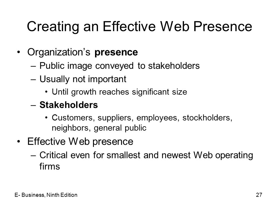 E- Business, Ninth Edition27 Creating an Effective Web Presence Organization's presence –Public image conveyed to stakeholders –Usually not important Until growth reaches significant size –Stakeholders Customers, suppliers, employees, stockholders, neighbors, general public Effective Web presence –Critical even for smallest and newest Web operating firms