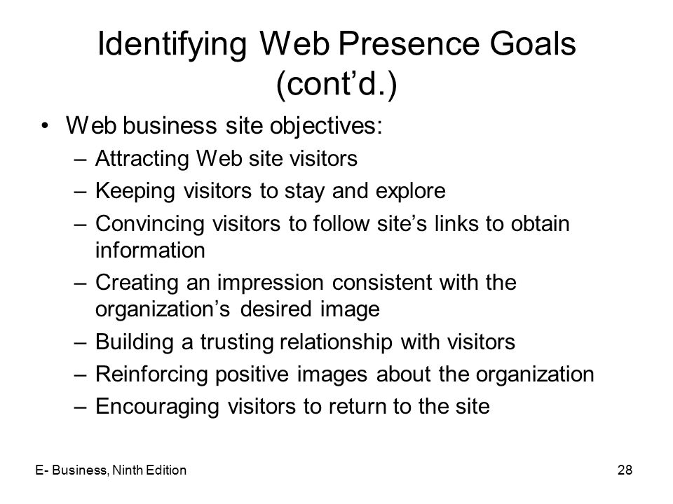 E- Business, Ninth Edition28 Identifying Web Presence Goals (cont'd.) Web business site objectives: –Attracting Web site visitors –Keeping visitors to stay and explore –Convincing visitors to follow site's links to obtain information –Creating an impression consistent with the organization's desired image –Building a trusting relationship with visitors –Reinforcing positive images about the organization –Encouraging visitors to return to the site