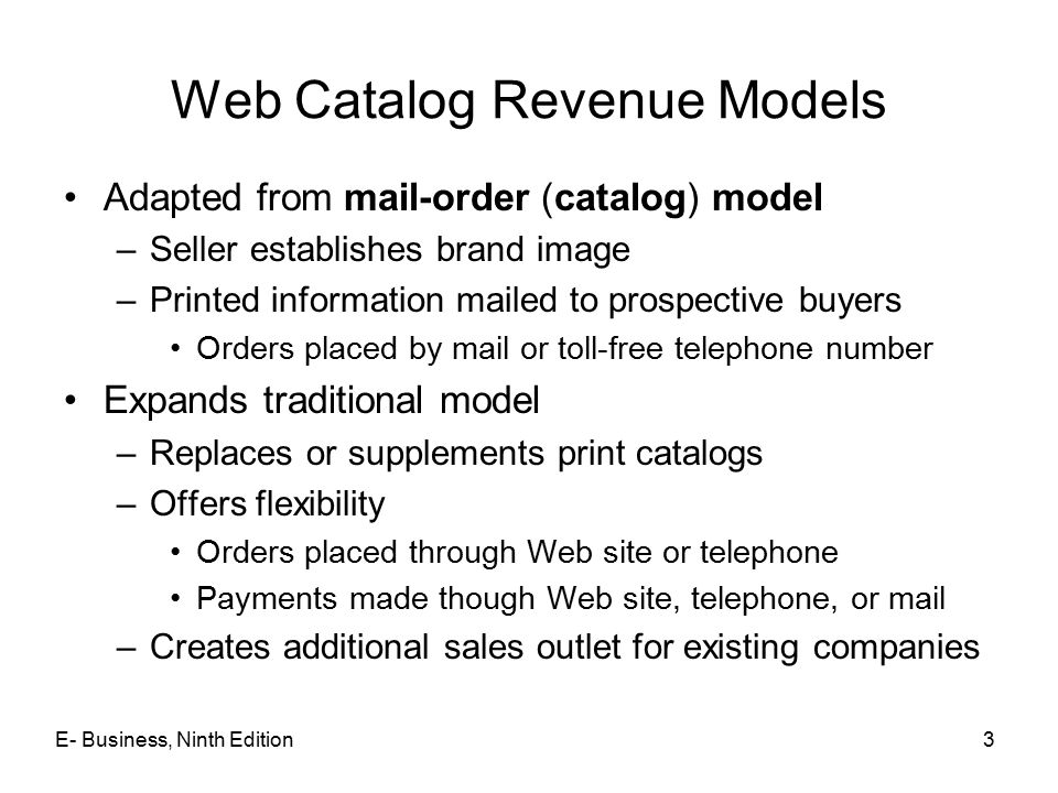 E- Business, Ninth Edition3 Web Catalog Revenue Models Adapted from mail-order (catalog) model –Seller establishes brand image –Printed information ma