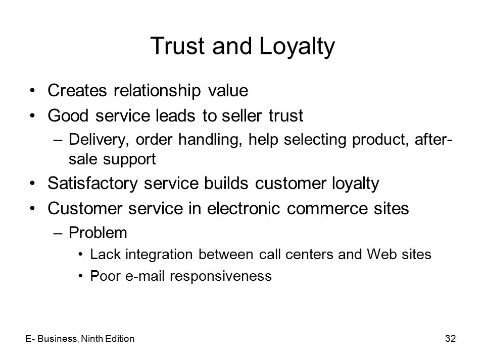 E- Business, Ninth Edition32 Trust and Loyalty Creates relationship value Good service leads to seller trust –Delivery, order handling, help selecting product, after- sale support Satisfactory service builds customer loyalty Customer service in electronic commerce sites –Problem Lack integration between call centers and Web sites Poor e-mail responsiveness