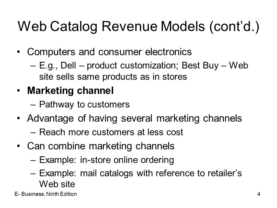 E- Business, Ninth Edition4 Web Catalog Revenue Models (cont'd.) Computers and consumer electronics –E.g., Dell – product customization; Best Buy – Web site sells same products as in stores Marketing channel –Pathway to customers Advantage of having several marketing channels –Reach more customers at less cost Can combine marketing channels –Example: in-store online ordering –Example: mail catalogs with reference to retailer's Web site