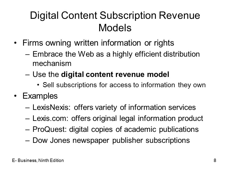 8 Digital Content Subscription Revenue Models Firms owning written information or rights –Embrace the Web as a highly efficient distribution mechanism –Use the digital content revenue model Sell subscriptions for access to information they own Examples –LexisNexis: offers variety of information services –Lexis.com: offers original legal information product –ProQuest: digital copies of academic publications –Dow Jones newspaper publisher subscriptions