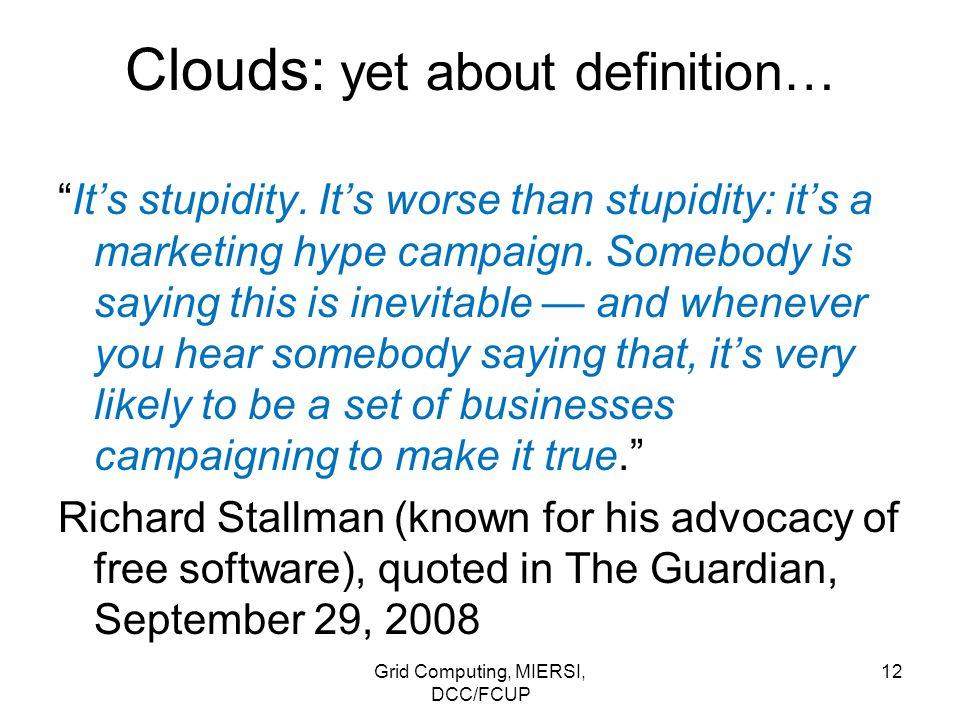 """Grid Computing, MIERSI, DCC/FCUP 12 Clouds: yet about definition… """"It's stupidity. It's worse than stupidity: it's a marketing hype campaign. Somebody"""