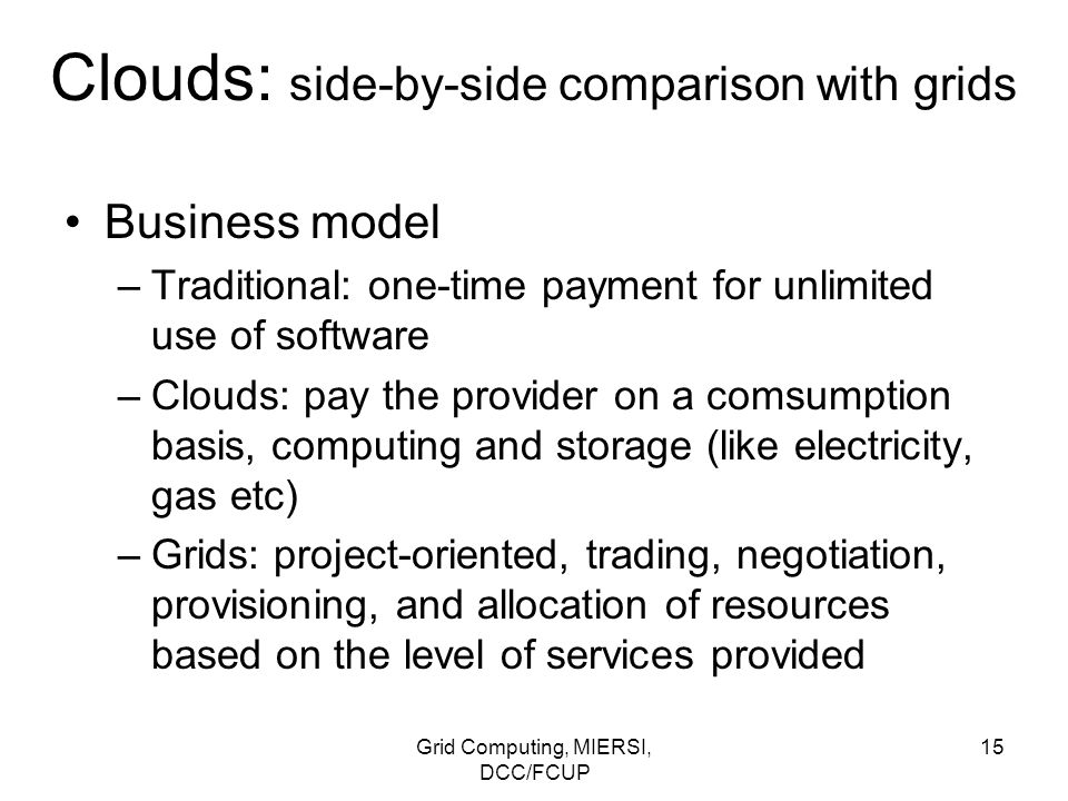 Grid Computing, MIERSI, DCC/FCUP 15 Clouds: side-by-side comparison with grids Business model –Traditional: one-time payment for unlimited use of soft