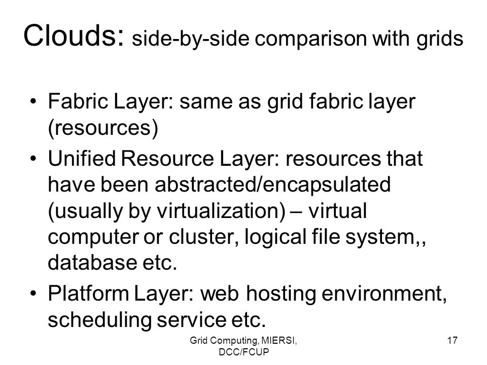 Grid Computing, MIERSI, DCC/FCUP 17 Clouds: side-by-side comparison with grids Fabric Layer: same as grid fabric layer (resources) Unified Resource La