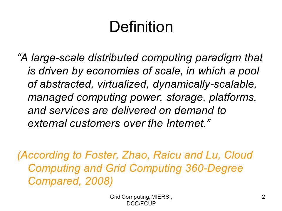 Grid Computing, MIERSI, DCC/FCUP 13 Clouds: yet about definition… From a hardware point of view, three aspects are new in Cloud Computing: 1.The illusion of infinite computing resources available on demand, thereby eliminating the need for Cloud Computing users to plan far ahead for provisioning; 2.The elimination of an up-front commitment by Cloud users, thereby allowing companies to start small and increase hardware resources only when there is an increase in their needs; and 3.The ability to pay for use of computing resources on a short-term basis as needed (e.g., processors by the hour and storage by the day) and release them as needed, thereby rewarding conservation by letting machines and storage go when they are no longer useful.