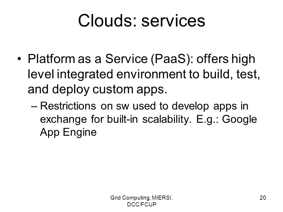 Grid Computing, MIERSI, DCC/FCUP 20 Clouds: services Platform as a Service (PaaS): offers high level integrated environment to build, test, and deploy