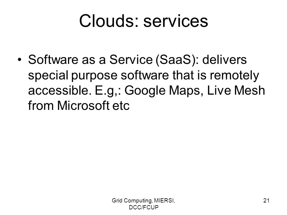 Grid Computing, MIERSI, DCC/FCUP 21 Clouds: services Software as a Service (SaaS): delivers special purpose software that is remotely accessible. E.g,