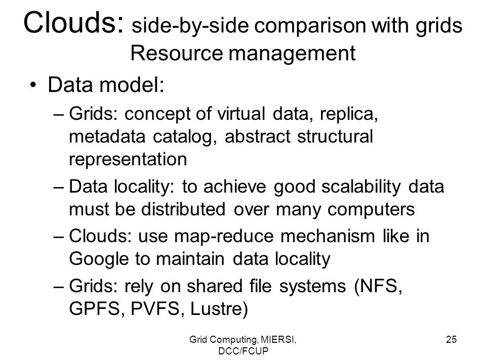 Grid Computing, MIERSI, DCC/FCUP 25 Clouds: side-by-side comparison with grids Resource management Data model: –Grids: concept of virtual data, replic