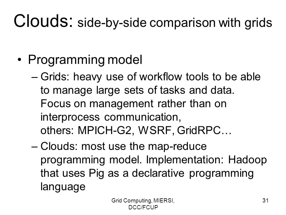 Grid Computing, MIERSI, DCC/FCUP 31 Clouds: side-by-side comparison with grids Programming model –Grids: heavy use of workflow tools to be able to man