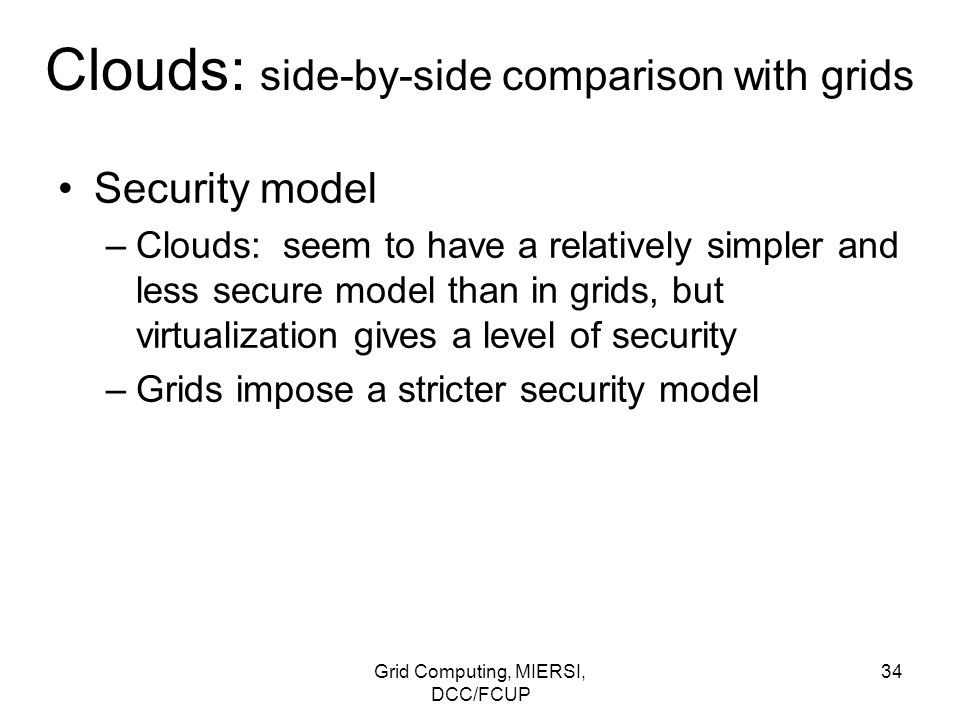 Grid Computing, MIERSI, DCC/FCUP 34 Clouds: side-by-side comparison with grids Security model –Clouds: seem to have a relatively simpler and less secu