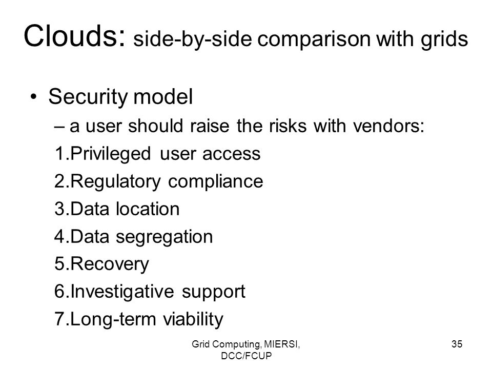 Grid Computing, MIERSI, DCC/FCUP 35 Clouds: side-by-side comparison with grids Security model –a user should raise the risks with vendors: 1.Privilege