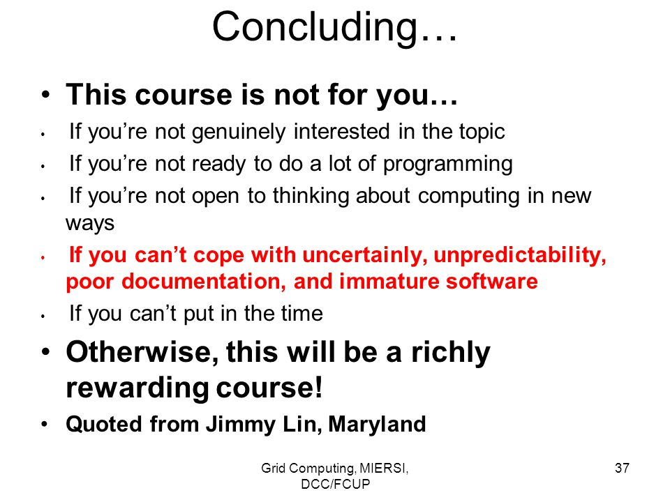 Grid Computing, MIERSI, DCC/FCUP 37 Concluding… This course is not for you… If you're not genuinely interested in the topic If you're not ready to do