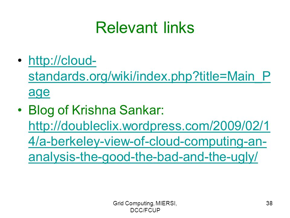 Grid Computing, MIERSI, DCC/FCUP 38 Relevant links http://cloud- standards.org/wiki/index.php title=Main_P agehttp://cloud- standards.org/wiki/index.php title=Main_P age Blog of Krishna Sankar: http://doubleclix.wordpress.com/2009/02/1 4/a-berkeley-view-of-cloud-computing-an- analysis-the-good-the-bad-and-the-ugly/ http://doubleclix.wordpress.com/2009/02/1 4/a-berkeley-view-of-cloud-computing-an- analysis-the-good-the-bad-and-the-ugly/