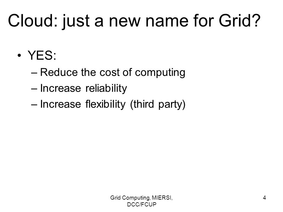 Grid Computing, MIERSI, DCC/FCUP 35 Clouds: side-by-side comparison with grids Security model –a user should raise the risks with vendors: 1.Privileged user access 2.Regulatory compliance 3.Data location 4.Data segregation 5.Recovery 6.Investigative support 7.Long-term viability