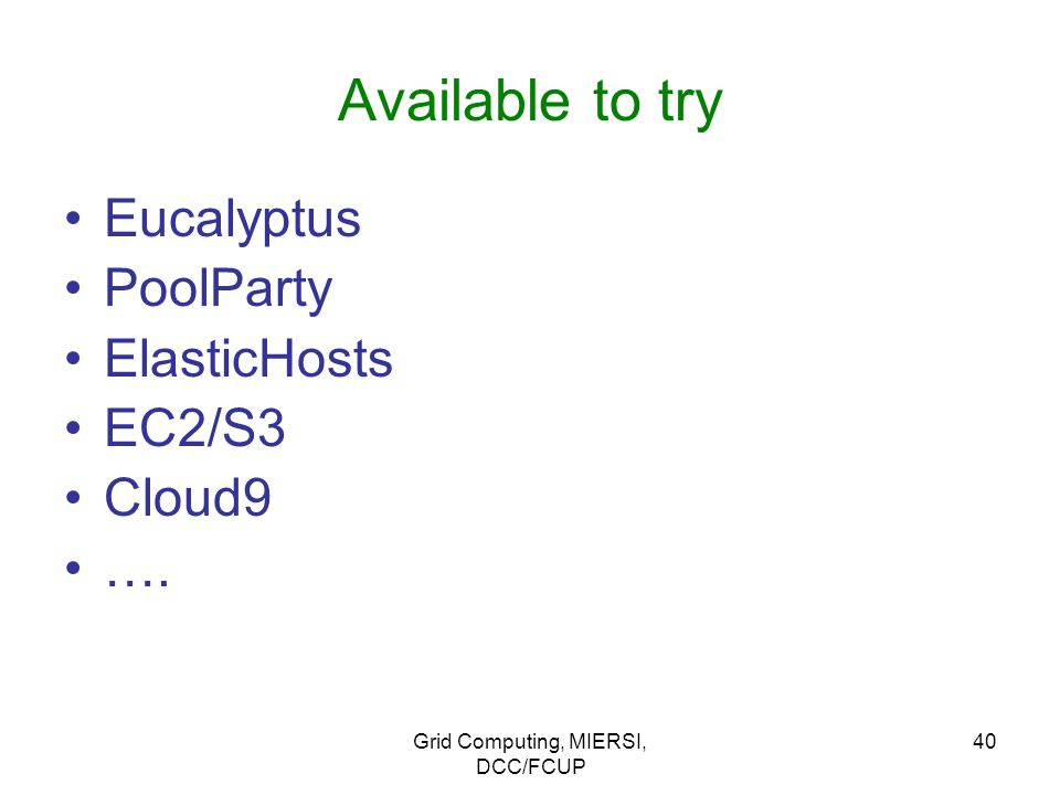 Grid Computing, MIERSI, DCC/FCUP 40 Available to try Eucalyptus PoolParty ElasticHosts EC2/S3 Cloud9 ….