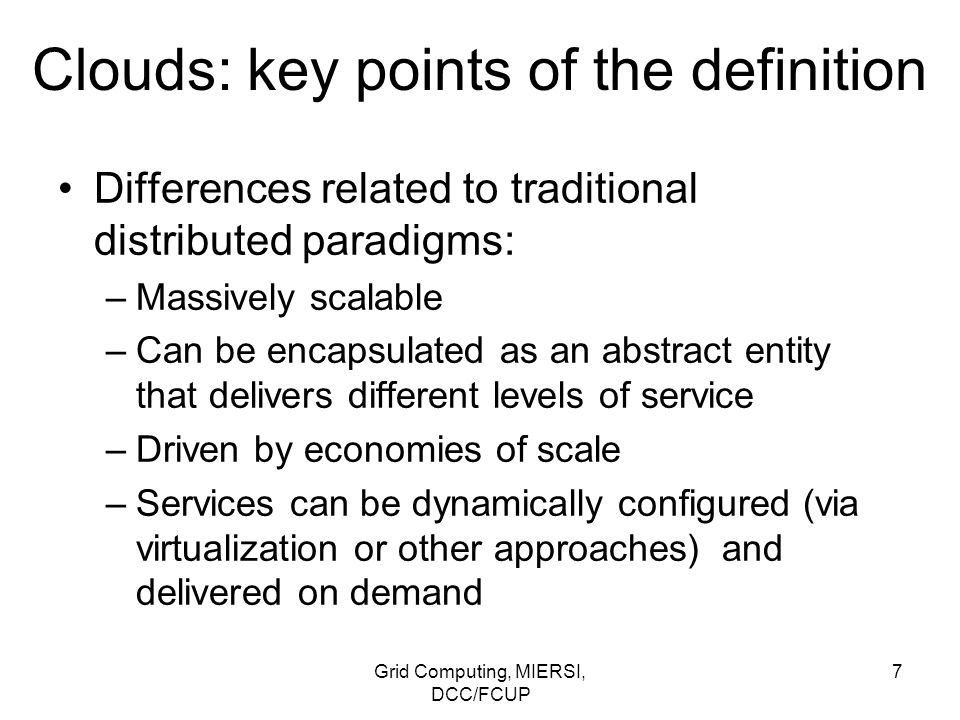 Grid Computing, MIERSI, DCC/FCUP 18 Clouds: side-by-side comparison with grids It is possible for clouds to be implemented over existing grid technologies leveraging more than a decade of community efforts on standardization, security, resource management, and virtualization support!