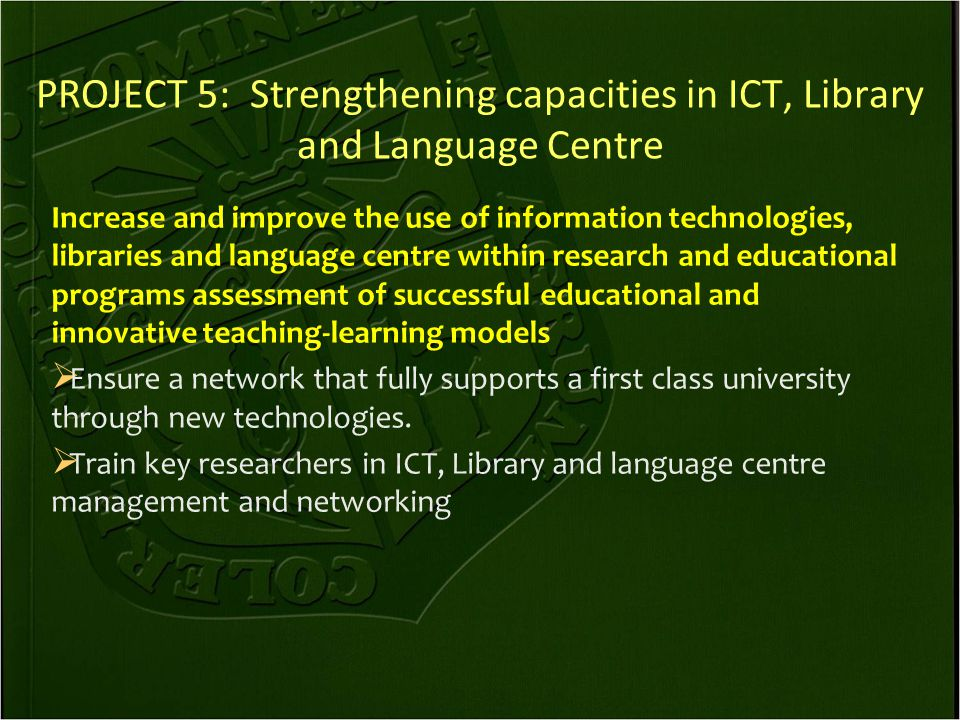 PROJECT 5: Strengthening capacities in ICT, Library and Language Centre Increase and improve the use of information technologies, libraries and language centre within research and educational programs assessment of successful educational and innovative teaching-learning models  Ensure a network that fully supports a first class university through new technologies.