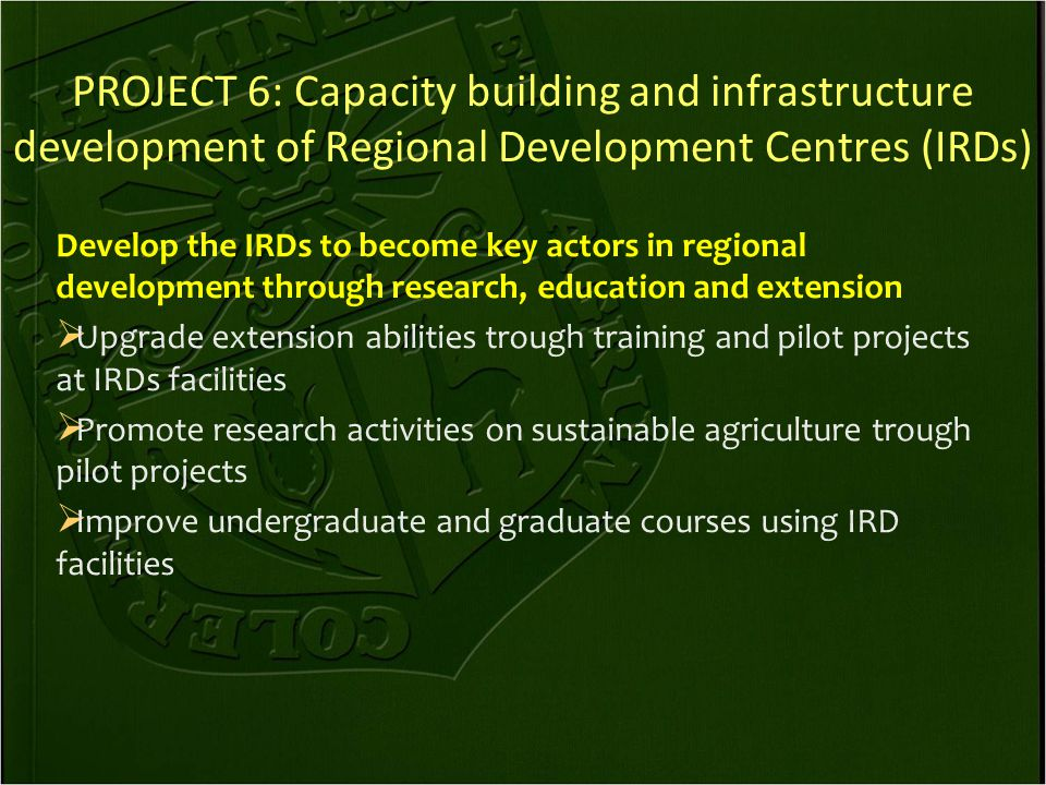 PROJECT 6: Capacity building and infrastructure development of Regional Development Centres (IRDs) Develop the IRDs to become key actors in regional development through research, education and extension  Upgrade extension abilities trough training and pilot projects at IRDs facilities  Promote research activities on sustainable agriculture trough pilot projects  Improve undergraduate and graduate courses using IRD facilities